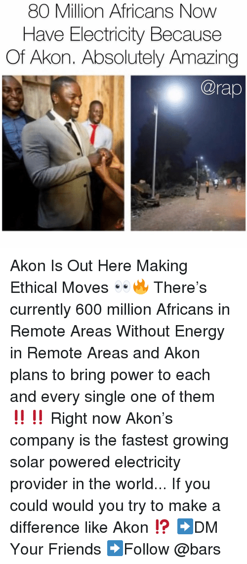 ethical: 80 Million Africans Now  Have Electricity Because  Of Akon. Absolutely Amazing  @rap Akon Is Out Here Making Ethical Moves 👀🔥 There's currently 600 million Africans in Remote Areas Without Energy in Remote Areas and Akon plans to bring power to each and every single one of them ‼️‼️ Right now Akon's company is the fastest growing solar powered electricity provider in the world... If you could would you try to make a difference like Akon ⁉️ ➡️DM Your Friends ➡️Follow @bars