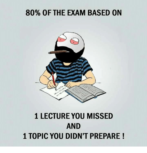 and 1: 80% OF THE EXAM BASED ON  1 LECTURE YOU MISSED  AND  1 TOPIC YOU DIDN'T PREPARE!