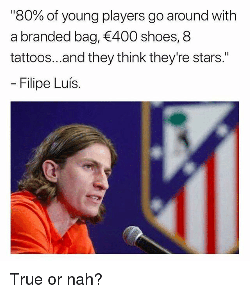 "Memes, Shoes, and Tattoos: ""80% of young players go around with  a branded bag, 400 shoes, 8  tattoos...and they think they're stars.""  Filipe Luís. True or nah?"