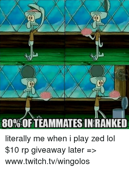 Memes, Twitch, and 🤖: 80% OFTEAMMATESINIRANKED literally me when i play zed lol  $10 rp giveaway later => www.twitch.tv/wingolos