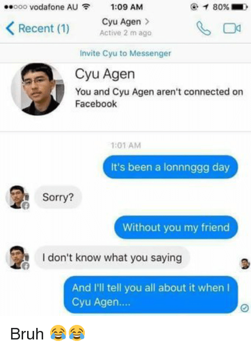 Bruh, Facebook, and Friends: 80%  oooo Vodafone AU F 1:09 AM  K Recent (1)  Cyu Agen  Active 2 m ago  Invite Cyu to Messenger  Cyu Agen  You and Cyu Agen aren't connected on  Facebook  1:01 AM  It's been a lonnnggg day  Sorry?  Without you my friend  don't know what you saying  And I'll tell you all about it when l  Cyu Agen. Bruh 😂😂