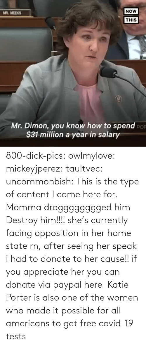 seeing: 800-dick-pics: owlmylove:  mickeyjperez:  taultvec:   uncommonbish:  This is the type of content I come here for. Momma dragggggggged him      Destroy him!!!!   she's currently facing opposition in her home state rn, after seeing her speak i had to donate to her cause!! if you appreciate her you can donate via paypal here   Katie Porter is also one of the women who made it possible for all americans to get free covid-19 tests