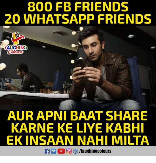 Friends, Whatsapp, and Indianpeoplefacebook: 800 FB FRIENDS  20 WHATSAPP FRIENDS  AUGHING  AUR APNI BAAT SHARE  KARNE KE LIYE KABHI  EK INSAAN NAHI MILTA