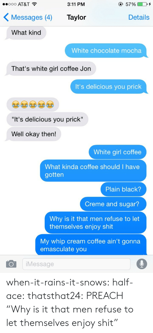 "creme: 8000 AT&T  3:11 PM  5790004  KMessages (4) Taylor  Details  What kind  White chocolate mocha  That's white girl coffee Jon  It's delicious you prick  ""It's delicious you prick""  Well okay then!  White girl coffee  What kinda coffee should I have  gotten  Plain black?  Creme and sugar?  Why is it that men refuse to let  My whip cream coffee ain't gonna  themselves enjoy shit  emasculate you  OiMessage when-it-rains-it-snows:  half-ace:  thatsthat24:  PREACH  ""Why is it that men refuse to let themselves enjoy shit"""