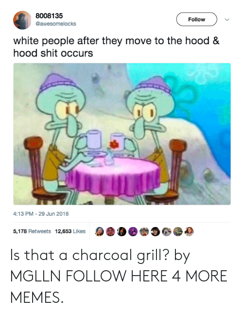 Hood Hood: 8008135  @awesomelocks  Follow  white people after they move to the hood &  hood shit occurs  4:13 PM-29 Jun 2018  5,178 Retweets 12,653 Likes  a 00. 230, Is that a charcoal grill? by MGLLN FOLLOW HERE 4 MORE MEMES.