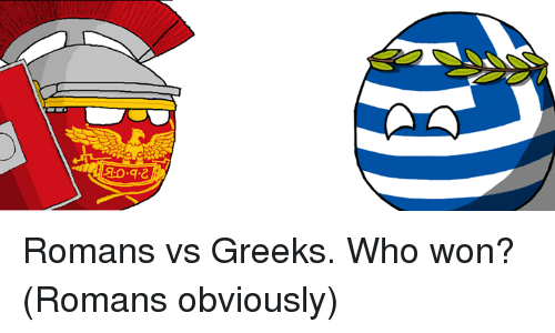 greeks vs romans Hey guys, i just wanted to give you an update as you may have noticed, i quit this blog because of the immense amount of time i had to put into it.
