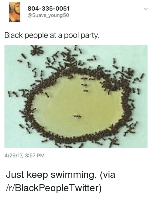 Pool: 804-335-0051  @Suave_young50  Black people at a pool party  4/29/17, 3:57 PM <p>Just keep swimming. (via /r/BlackPeopleTwitter)</p>