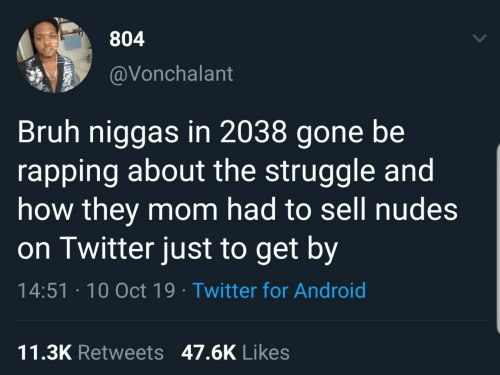 for android: 804  @Vonchalant  Bruh niggas in 2038 gone be  rapping about the struggle and  how they mom had to sell nudes  on Twitter just to get by  14:51 · 10 Oct 19 · Twitter for Android  11.3K Retweets 47.6K Likes