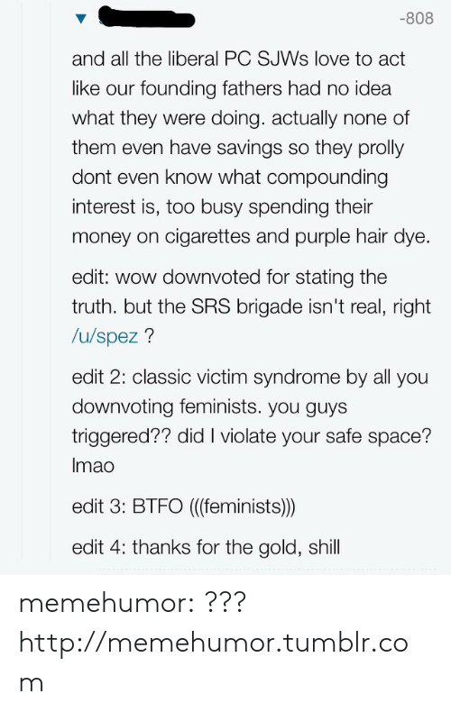 Btfo: -808  and all the liberal PC SJWs love to act  like our founding fathers had no idea  what they were doing. actually none of  them even have savings so they prolly  dont even know what compounding  interest is, too busy spending their  money on cigarettes and purple hair dye  edit: wow downvoted for stating the  truth. but the SRS brigade isn't real, right  /u/spez?  edit 2: classic victim syndrome by all you  downvoting feminists. you guys  triggered?? did I violate your safe space?  Imao  edit 3: BTFO ((feminists))  edit 4: thanks for the gold, shill memehumor:  ???http://memehumor.tumblr.com