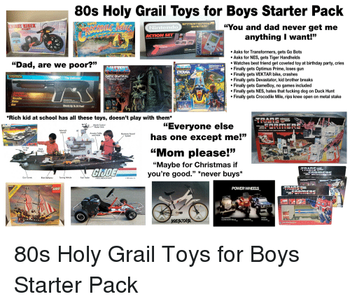 "80s, Best Friend, and Birthday: 80s Holy Grail Toys for Boys Starter Pack  ""You and dad never get me  anything I want!""  SYSTEM  Nintendo  ACTION SET  Asks for Transformers, gets Go Bots  Asks for NES, gets Tiger Handhelds  Watches best friend get coveted toy at birthday party, cries  Finally gets Optimus Prime, loses gun  Finally gets VEKTAR bike, crashes  Finally gets Devastator, kid brother breaks  Finally gets GameBoy, no games included  Finally gets NES, hates that fucking dog on Duck Hunt  Finally gets Crocodile Mile, rips knee open on metal stake  ""Dad, are we poor?""  ETERNIA  CASTLE GRAYSKULL  e Defender  FORTRESS OF MYSTERY AND POWER  Recoiler  Gun  Shoots Up To 25 Feet!  *Rich kid at school has all these toys, doesn't play with them*  Missile Control  Radar Units  ""Everyone else  RMER  Launch  Arrestor Cable  Electronic Sound  has one except me!'""  135  and Hook  7% feet  long  Deck  Elevator  ""Mom please!""  ""Maybe for Christmas if  you're good."" *never buys*  GİJO  Gun Turrets  Blast Deflector  Towing Vehicle  Fuel Trailer  A REALAMERICAN HERO  e 1985 Hasbro, Inc  LEGO  POWERWHEELS  FORMERS  CLASS  CONVERTIBLE  HIGH  RIDER"