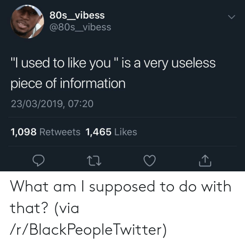 """What Am I: 80s_vibess  @80s__vibess  """"I used to like you """" is a very useless  piece of information  23/03/2019, 07:20  1,098 Retweets 1,465 Likes What am I supposed to do with that? (via /r/BlackPeopleTwitter)"""