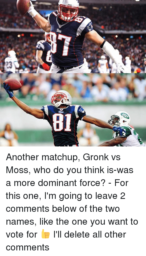 Gronked: 81  23 Another matchup, Gronk vs Moss, who do you think is-was a more dominant force? - For this one, I'm going to leave 2 comments below of the two names, like the one you want to vote for 👍 I'll delete all other comments