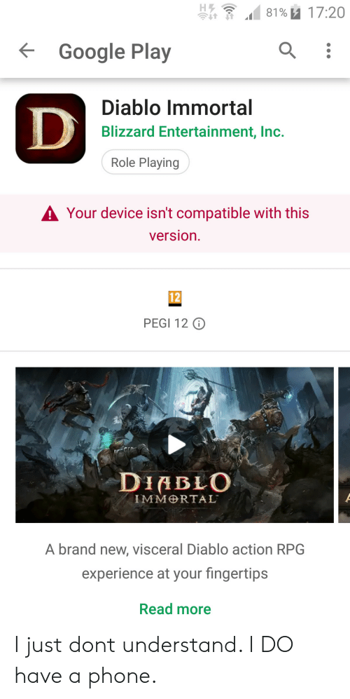 diablo: 81% u 17:20  Google Play  Diablo Immortal  Blizzard Entertainment, Inc.  Role Playing  A Your device isn't compatible with this  version.  12  PEGI 12 O  DIABLO  IMMRTAL  A brand new, visceral Diablo action RPG  experience at your fingertips  Read more I just dont understand. I DO have a phone.