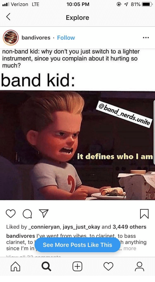 Jays: @ 81%  VerizonLTE  10:05 PM  <  Explore  bandivores  Follow  non-band kid: why don't you just switch to a lighter  instrument, since you complain about it hurting so  much?  band kid:  @band_nerds.unite  it defines who I am  Liked by _connieryan, jays_just okay and 3,449 others  bandivores I've went from vibes to clarinet, to bass  clarinet, to  since l'm in  h anything  See More Posts Like This  .. more  +