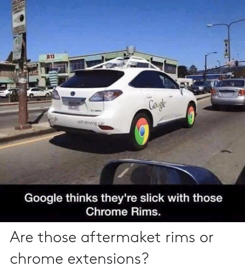 Rims: 811  Google thinks they're slick with those  Chrome Rims. Are those aftermaket rims or chrome extensions?