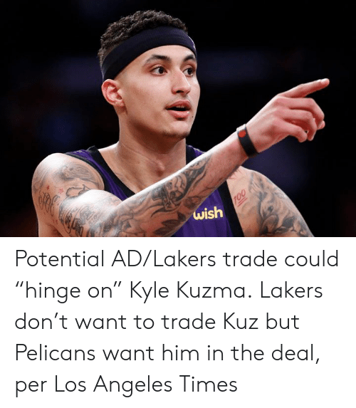 """Want Him: 819  wish  100 Potential AD/Lakers trade could """"hinge on"""" Kyle Kuzma.  Lakers don't want to trade Kuz but Pelicans want him in the deal, per Los Angeles Times"""