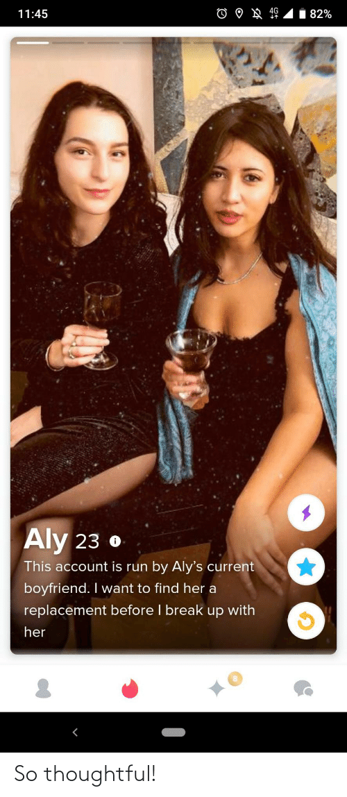 break up: 82%  11:45  Aly 23 o  This account is run by Aly's current  boyfriend. I want to find her a  replacement before I break up with  her So thoughtful!