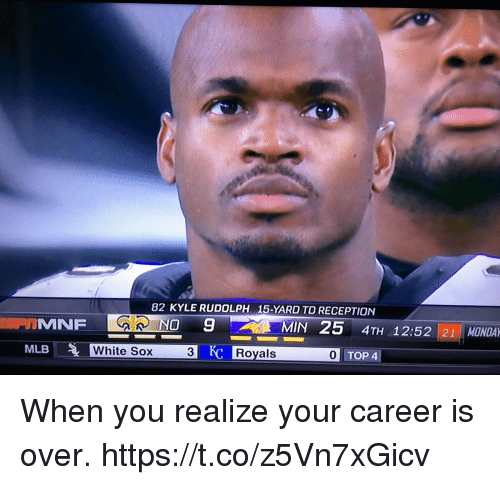 Kylee: 82 KYLE RUDOLPH  15-YARD TO RECEPTION  GR NO  MIN 25 4TH 1252 21 MONDA  MLB  White Sox  3  Royals  0 TOP 4 When you realize your career is over. https://t.co/z5Vn7xGicv