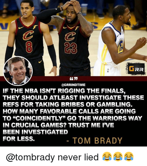 """grr: 823  0  GRR  @GRRINDTIME  IF THE NBA ISN'T RIGGING THE FINALS,  THEY SHOULD ATLEAST INVESTIGATE THESE  REFS FOR TAKING BRIBES OR GAMBLING.  HOW MANY FAVORABLE CALLS ARE GOING  TO """"COINCIDENTLY"""" GO THE WARRIORS WAY  IN CRUCIAL GAMES? TRUST ME IVE  BEEN INVESTIGATED  FOR LESS.  TOM BRADY @tombrady never lied 😂😂😂"""