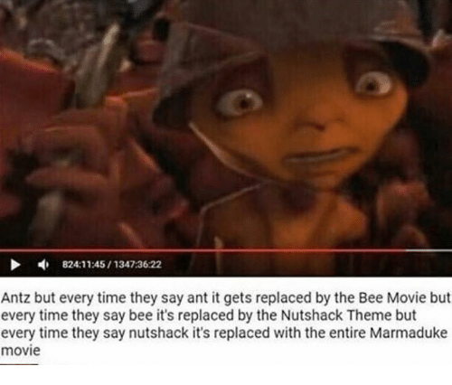 The Nutshack : 824:11:45 1347:36:22  Antz but every time they say ant it gets replaced by the Bee Movie but  every time they say bee it's replaced by the Nutshack Theme but  every time they say nutshack it's replaced with the entire Marmaduke  movie