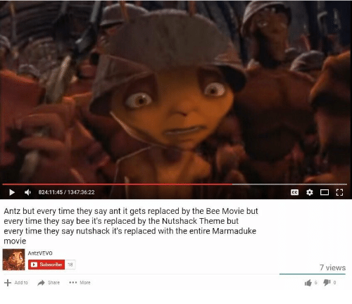 Bee Movie, Movie, and Time: 824:11:45/1347:36:22  Antz but every time they say ant it gets replaced by the Bee Movie but  every time they say bee it's replaced by the Nutshack Theme but  every time they say nutshack it's replaced with the entire Marmaduke  movie  AntzVEVOo  Subscribe  18  7 views  Add to  Share More