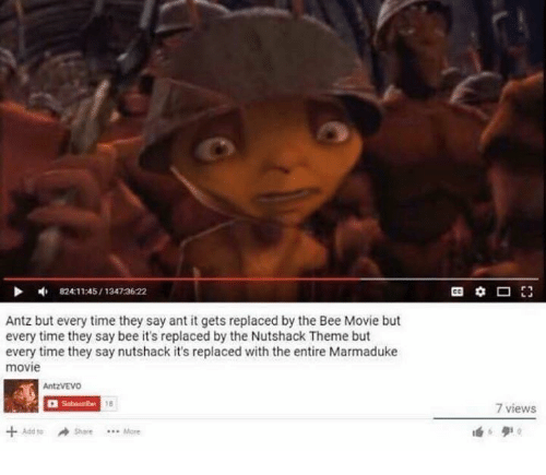 The Nutshack : 824:11:45 13473622  Antz but every time they say ant it gets replaced by the Bee Movie but  every time they say bee it's replaced by the Nutshack Theme but  every time they say nutshack it's replaced with the entire Marmaduke  movie  AntzVEVO  Add Share More  7 views