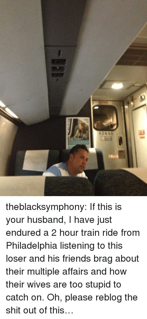 train ride: 82658 theblacksymphony:  If this is your husband, I have just endured a 2 hour train ride from Philadelphia listening to this loser and his friends brag about their multiple affairs and how their wives are too stupid to catch on. Oh, please reblog the shit out of this…