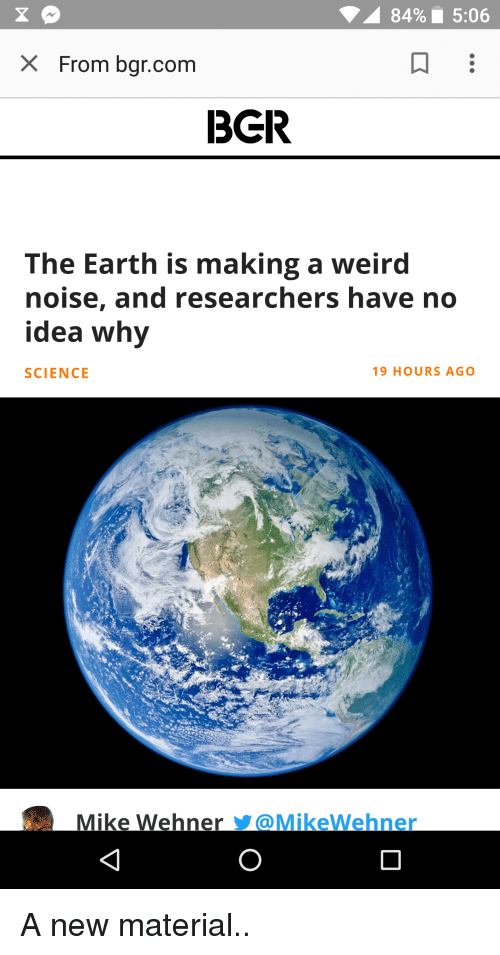 Weird, Earth, and Science: 84%' 5:06  X From bgr.com  3GR  The Earth is making a weird  noise, and researchers have no  idea why  SCIENCE  19 HOURS AGO  Mike Wehner Y@MikeWehner