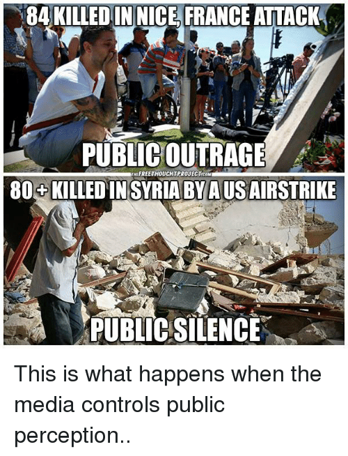 memes: 84 KILLEDIN NICE FRANCE ATTACK  PUBLIC OUTRAGE  THEFREETHOUCHTPROJECTCOM  80 KILLEDINSYRIA BY AUSAIRSTRIKE  PUBLIC SILENCE This is what happens when the media controls public perception..