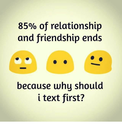 Text First: 85% of relationship  and friendship ends  because whu should  i text first?