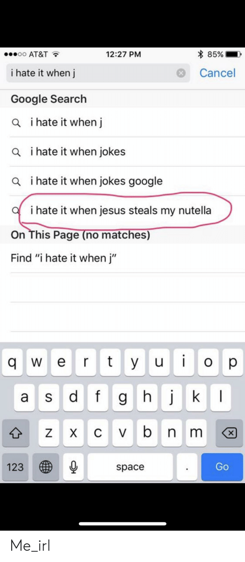 """When Jokes: % 85%.  oo AT&T  12:27 PM  Cancel  i hate it when j  Google Search  i hate it when j  a  i hate it when jokes  a  i hate it when jokes google  a  i hate it when jesus steals my nutella  On This Page (no matches)  Find """"i hate it when j""""  q e rtyuo p  a s d f g h j  space  123  Go Me_irl"""