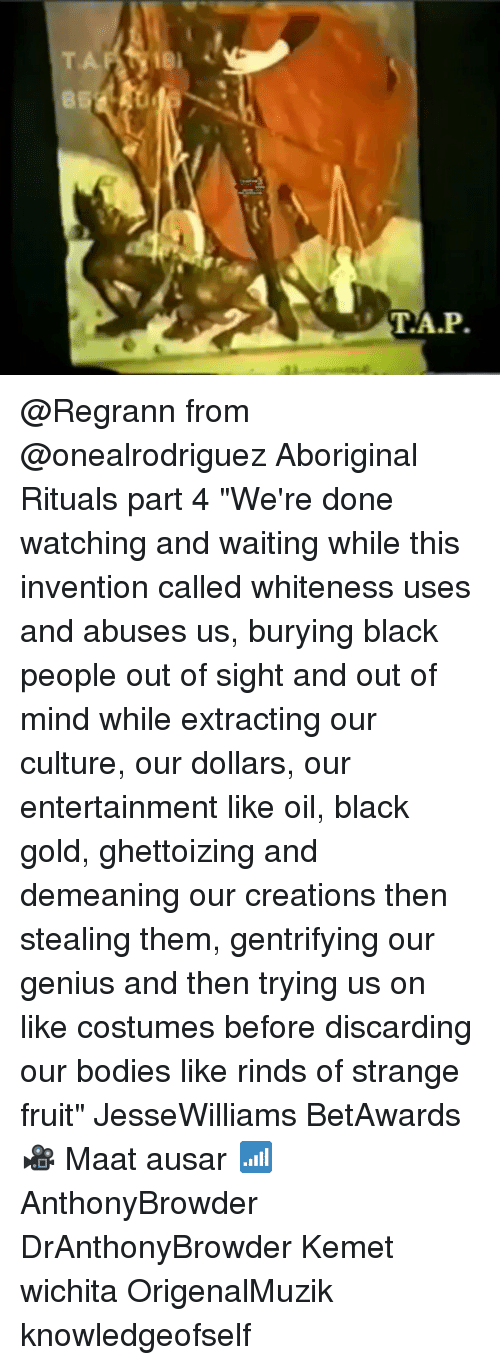 "Bodies , Memes, and Black: 85  T.A.P @Regrann from @onealrodriguez Aboriginal Rituals part 4 ""We're done watching and waiting while this invention called whiteness uses and abuses us, burying black people out of sight and out of mind while extracting our culture, our dollars, our entertainment like oil, black gold, ghettoizing and demeaning our creations then stealing them, gentrifying our genius and then trying us on like costumes before discarding our bodies like rinds of strange fruit"" JesseWilliams BetAwards 🎥 Maat ausar 📶 AnthonyBrowder DrAnthonyBrowder Kemet wichita OrigenalMuzik knowledgeofself"