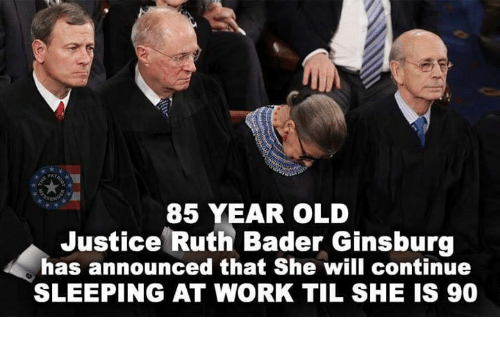 sleeping at work: 85 YEAR OLD  Justice Ruth Bader Ginsburg  has announced that She will continue  SLEEPING AT WORK TIL SHE IS 90