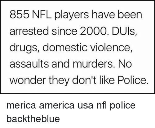 America, Drugs, and Memes: 855 NFL players have been  arrested since 2000. DUls,  drugs, domestic violence,  assaults and murders. No  wonder they don't like Police merica america usa nfl police backtheblue