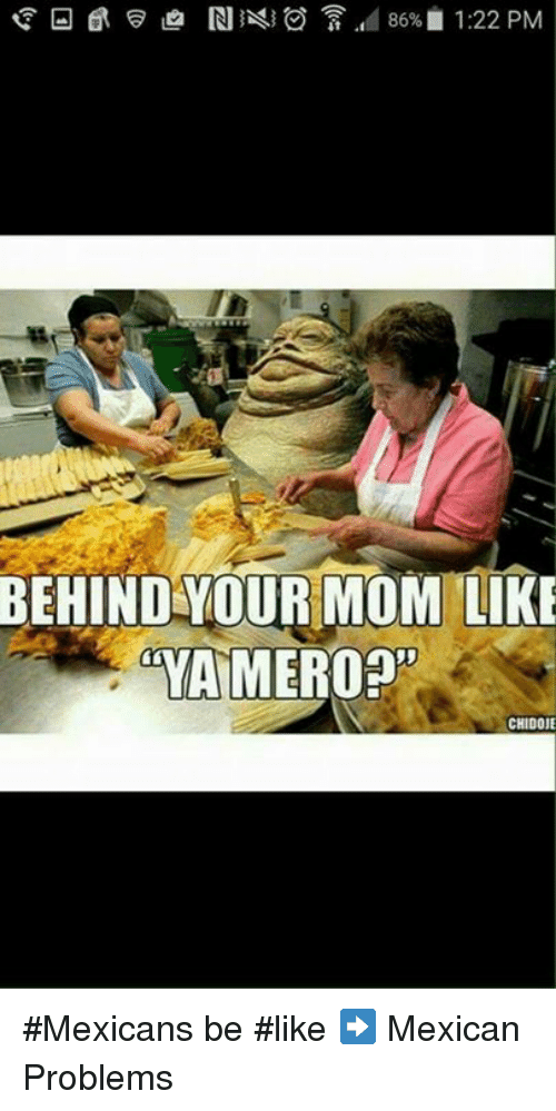 Mexicans Be Like: 86% 1:22 PM  BEHIND YOUR MOM LIKE  mYAMEROOn  CHIDOJE #Mexicans be #like ➡ Mexican Problems