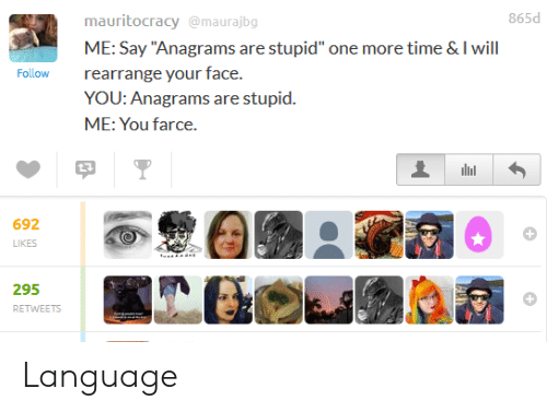 """stupid me: 865d  mauritocracy@maurajbg  ME: Say """"Anagrams are stupid"""" one more time & I will  rearrange your face.  YOU: Anagrams are stupid.  ME: You farce.  Follow  692  LIKES  295  RETWEETS Language"""