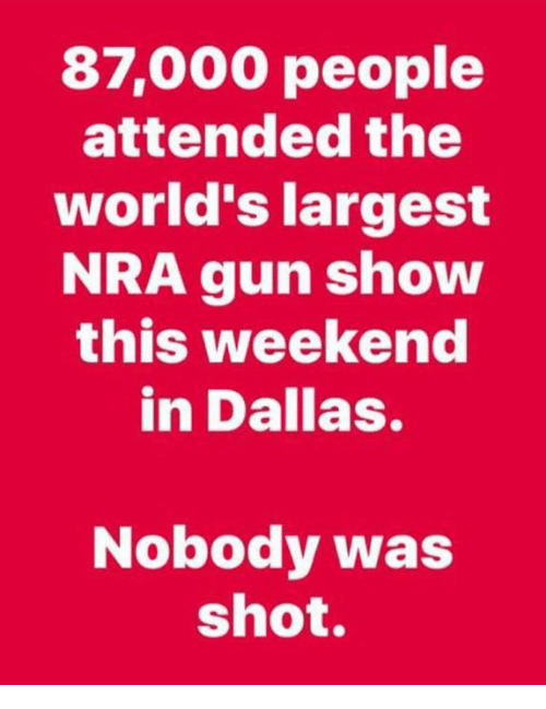Memes, Dallas, and 🤖: 87,000 people  attended the  world's largest  NRA gun show  this weekend  in Dallas.  Nobody was  shot.