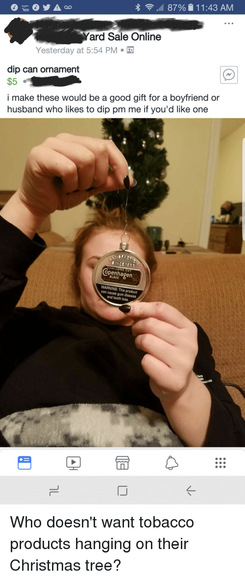 Christmas, Christmas Tree, and Good: 87%  1 1 :43 AM  Yard Sale Online  Yesterday at 5:54 PM  dip can ornament  $5  i make these would be a good gift for a boyfriend or  husband who likes to dip pm me if you'd like one  openhapen  WARNING:  can cause gum diseaso  This product  and tooth loss Who doesn't want tobacco products hanging on their Christmas tree?