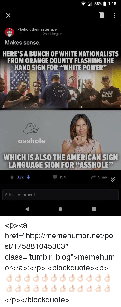 "Tumblr, American, and Blog: 88% 1:18  ar/beholdthemasterrace  12h i.imgur  Makes sense.  HERE'S A BUNCH OF WHITE NATIONALISTS  FROM ORANGE COUNTY FLASHING THE  HAND SIGN FOR ""WHITE POWER""  UPNF  SFARE NEW  asshole  WHICH ISALSO THE AMERICAN SIGN  LANGUAGE SIGN FOR ""ASSHOLE""  3.7k  194  Share  Add a comment <p><a href=""http://memehumor.net/post/175881045303"" class=""tumblr_blog"">memehumor</a>:</p>  <blockquote><p>👌🏻👌🏻👌🏻👌🏻👌🏻👌🏻👌🏻👌🏻👌🏻👌🏻👌🏻👌🏻👌🏻👌🏻👌🏻👌🏻👌🏻👌🏻👌🏻👌🏻👌🏻👌🏻👌🏻👌🏻</p></blockquote>"