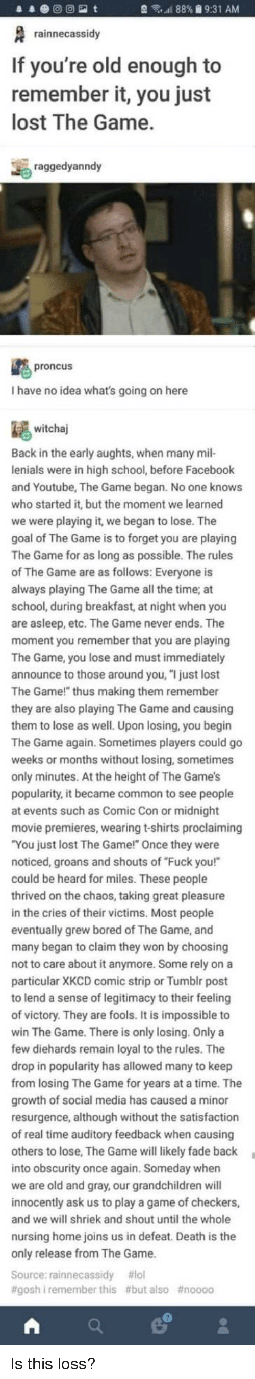 "tumblr post: 88% 9:31 AM  rainnecassidy  If you're old enough to  remember it, you just  lost The Game.  raggedyanndy  proncus  I have no idea what's going on here  witchaj  Back in the early aughts, when many mil-  lenials were in high school, before Facebook  and Youtube, The Game began. No one knows  who started it, but the moment we learned  we were playing it, we began to lose. The  goal of The Game is to forget you are playing  The Game for as long as possible. The rules  The Game are as follows: Everyone is  ays playing The Game all the time; at  school, during breakfast, at night when you  are asleep, etc. The Game never ends. The  moment you remember that you are playing  The Game, you lose and must immediately  announce to those around you, ""I just lost  The Game!"" thus making them remember  they are also playing The Game and causing  them to lose as well. Upon losing, you begin  The Game again. Sometimes players could go  weeks or months without losing, sometimes  only minutes. At the height of The Game's  popularity, it became common to see people  at events such as Comic Con or midnight  movie premieres, wearing t-shirts proclaiming  You just lost The Game!"" Once they were  noticed, groans and shouts of ""Fuck you!""  could be heard for miles. These people  rived on the chaos, taking great pleasure  in the cries of their victims. Most people  eventually grew bored of The Game, and  many began to claim they won by choosing  not to care about it anymore. Some rely on a  particular XKCD comic strip or Tumblr post  to lend a sense of legitimacy to their feeli  of victory. They are fools. It is impossible to  win The Game. There is only losing. Only a  few diehards remain loyal to the rules. The  drop in popularity has allowed many to keep  m losing The Game for years at a time. The  growth of social media has caused a minor  resurgence, although without the satisfaction  of real time auditory feedback when caus  others to lose, The Game will likely fade back  into obscurity once again. Someday whern  we are old and gray, our grandchildren will  innocently ask us to play a game of checkers,  and we will shriek and shout until the whole  nursing home joins us in defeat. Death is the  only release from The Game  Source: rainnecassidy #101  #goshi remember this #but also Is this loss?"