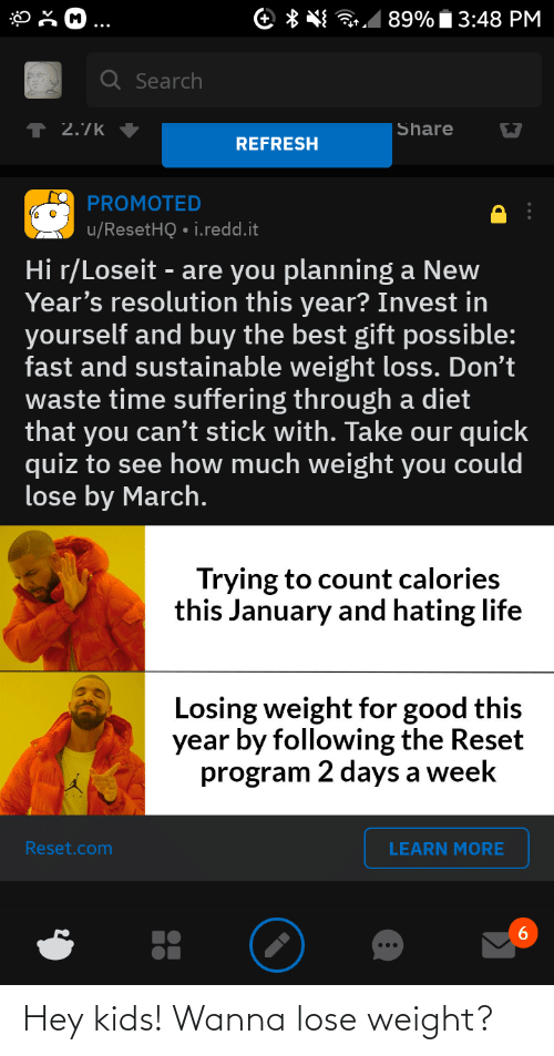 Losing Weight: 89% Í 3:48 PM  e * *  Q Search  ↑ 2.7k  Share  REFRESH  PROMOTED  u/ResetHQ • i.redd.it  Hi r/Loseit - are you planning a New  Year's resolution this year? Invest in  yourself and buy the best gift possible:  fast and sustainable weight loss. Don't  waste time suffering through a diet  that you can't stick with. Take our quick  quiz to see how much weight you could  lose by March.  Trying to count calories  this January and hating life  Losing weight for good this  year by following the Reset  program 2 days a week  Reset.com  LEARN MORE  6. Hey kids! Wanna lose weight?