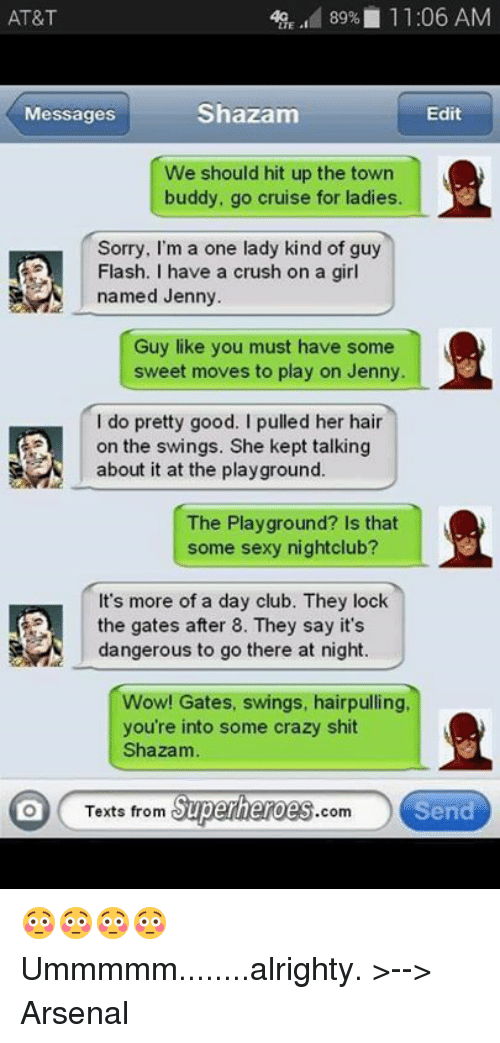 Texts From Superheros: 89% 11:06 AM  AT&T  Shazam  Messages  Edit  We should hit up the town  buddy, go cruise for ladies.  Sorry, I'm a one lady kind of guy  Flash. I have a crush on a girl  named Jenny.  Guy like you must have some  sweet moves to play on Jenny.  l do pretty good. I pulled her hair  on the swings. She kept talking  about it at the playground.  The Playground? Is that  some sexy nightclub?  It's more of a day club. They lock  the gates after 8. They say it's  dangerous to go there at night.  Wow! Gates, swings, hairpulling,  you're into some crazy shit  Shazam  Texts from  Superheroes  com  Send 😳😳😳😳 Ummmmm........alrighty. >--> Arsenal