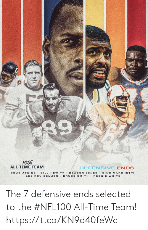 lee: 89  ALL-TIME TEAM  DEFENSIVE ENDS  BILL HE WITT DEACON JONES GINO MARCHETTI  BRUCE SMITH REGGIE WHITE  DOUG  ATKINS  LEE ROY SELMON The 7 defensive ends selected to the #NFL100 All-Time Team! https://t.co/KN9d40feWc