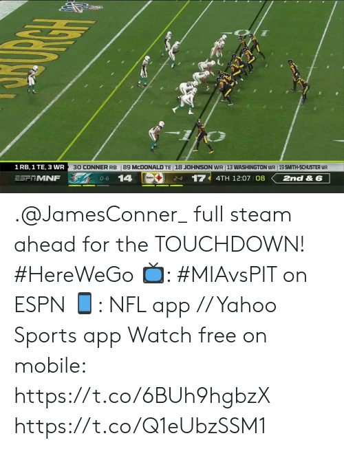 mcdonald: 89 MCDONALD TE 18 JOHNSON WR 13 WASHINGTON WR | 19 SMITH-SCHUSTER WR  30 CONNER RB  1 RB, 1 TE, 3 WR  14  17  2nd & 6  ESFRMNF  4TH 12:07 08  O-6  2-4 .@JamesConner_ full steam ahead for the TOUCHDOWN! #HereWeGo  📺: #MIAvsPIT on ESPN 📱: NFL app // Yahoo Sports app Watch free on mobile: https://t.co/6BUh9hgbzX https://t.co/Q1eUbzSSM1