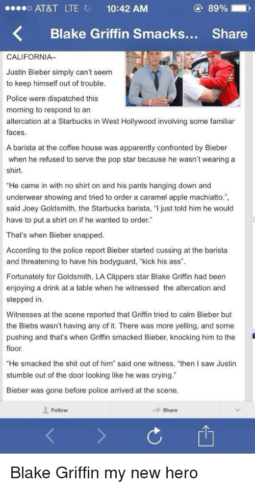 "Blake Griffin, Justin Bieber, and Memes: 89%  o AT&T LTE 10:42 AM  K Blake Griffin smacks  Share  CALIFORNIA-  Justin Bieber simply can't seem  to keep himself out of trouble.  Police were dispatched this  morning to respond to an  altercation at a Starbucks in West Hollywood involving some familiar  faces.  A barista at the coffee house was apparently confronted by Bieber  when he refused to serve the pop star because he wasn't wearing a  shirt.  ""He came in with no shirt on and his pants hanging down and  underwear showing and tried to order a caramel apple machiatto."",  said Joey Goldsmith, the Starbucks barista, ""l just told him he would  have to put a shirt on if he wanted to order.""  That's when Bieber snapped  According to the police report Bieber started cussing at the barista  and threatening to have his bodyguard, ""kick his ass"".  Fortunately for Goldsmith, LA Clippers star Blake Griffin had been  enjoying a drink at a table when he witnessed the altercation and  stepped in  Witnesses at the scene reported that Griffin tried to calm Bieber but  the Biebs wasn't having any of it. There was more yelling, and some  pushing and that's when Griffin smacked Bieber, knocking him to the  floor.  ""He smacked the shit out of him"" said one witness, ""then I saw Justin  stumble out of the door looking like he was crying  Bieber was gone before police arrived at the scene.  Follow  Share Blake Griffin my new hero"