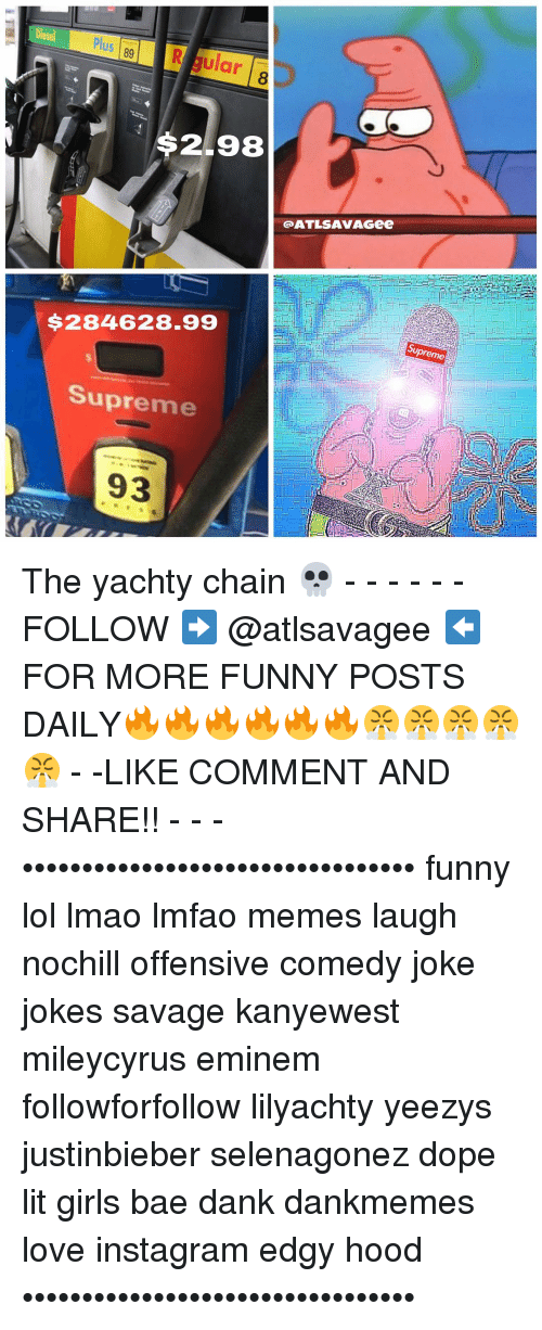 Funny Lols: 89 R Sular  $2.98  QATLSAVAGGee  $284628.99  upreme  Supreme  93 The yachty chain 💀 - - - - - -FOLLOW ➡️ @atlsavagee ⬅️ FOR MORE FUNNY POSTS DAILY🔥🔥🔥🔥🔥🔥😤😤😤😤😤 - -LIKE COMMENT AND SHARE!! - - - ••••••••••••••••••••••••••••••••• funny lol lmao lmfao memes laugh nochill offensive comedy joke jokes savage kanyewest mileycyrus eminem followforfollow lilyachty yeezys justinbieber selenagonez dope lit girls bae dank dankmemes love instagram edgy hood •••••••••••••••••••••••••••••••••