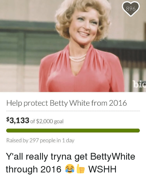 Betty White, Memes, and Wshh: 896  bio  Help protect Betty White from 2016  $3,133 of $2000 goal  Raised by 297 people in 1 day Y'all really tryna get BettyWhite through 2016 😂👍 WSHH