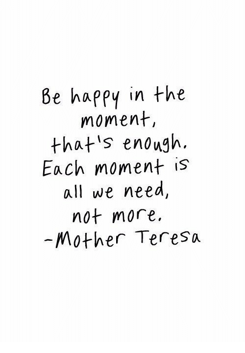 teresa: 8e happy in the  moment,  that's enough.  Each moment is  all we need  not more  -Mother Teresa