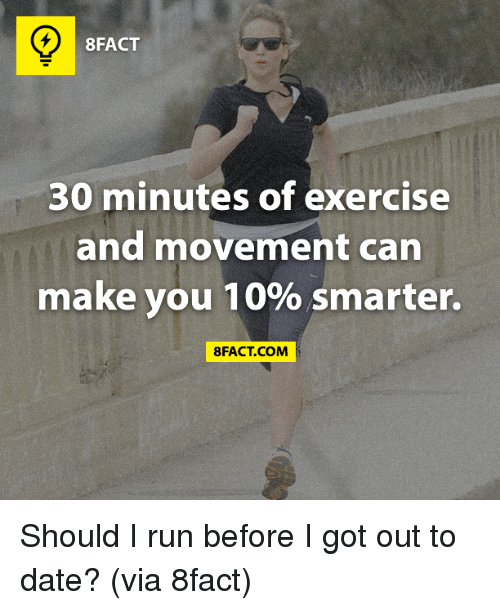 Should I Run: 8FACT  30 minutes of exercise  and movement can  make you 10% smarter.  8FACT COM Should I run before I got out to date? (via 8fact)