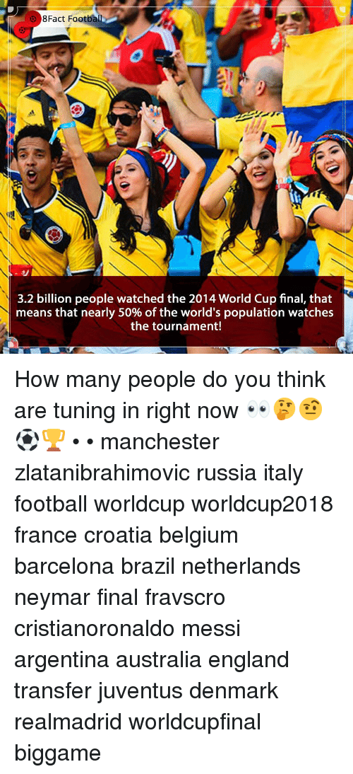 Barcelona, Belgium, and England: 8Fact Footba  3.2 billion people watched the 2014 World Cup final, that  means that nearly 50% of the world's population watches  the tournament! How many people do you think are tuning in right now 👀🤔🤨⚽️🏆 • • manchester zlatanibrahimovic russia italy football worldcup worldcup2018 france croatia belgium barcelona brazil netherlands neymar final fravscro cristianoronaldo messi argentina australia england transfer juventus denmark realmadrid worldcupfinal biggame